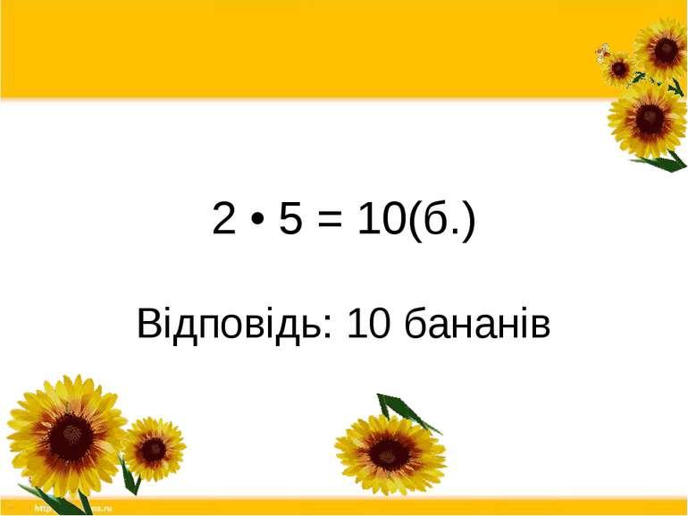 2 • 5 = 10(б.) Відповідь: 10 бананів