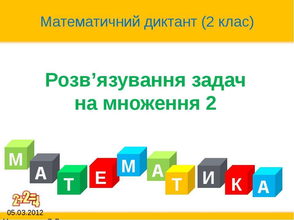 Розв'язування задач на множення 2 М А Т Е А М Т И К А Математичний диктант (2...