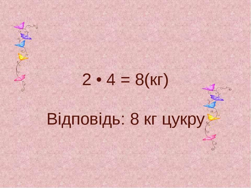 2 • 4 = 8(кг) Відповідь: 8 кг цукру