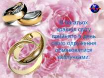 В багатьох країнах світу прийнято в день свого одруження обмінюватися каблучк...