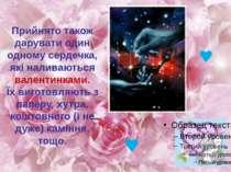 Прийнято також дарувати один одному сердечка, які наливаються валентинками. Ї...