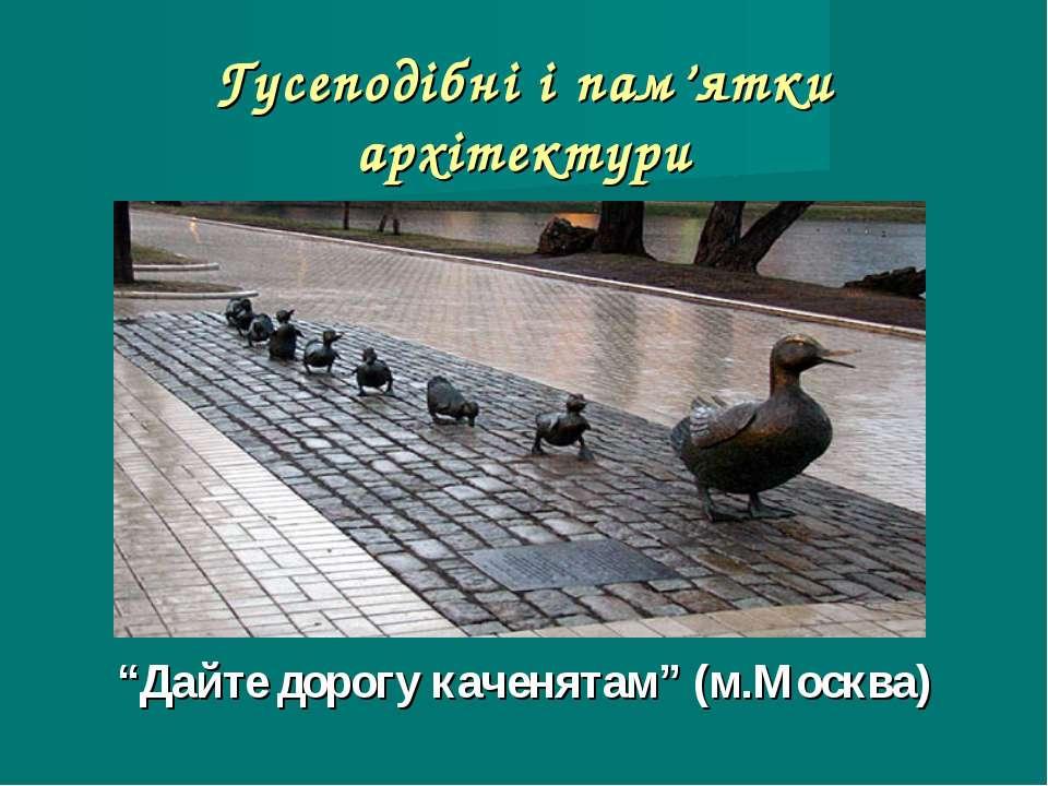 """Гусеподібні і пам'ятки архітектури """"Дайте дорогу каченятам"""" (м.Москва)"""