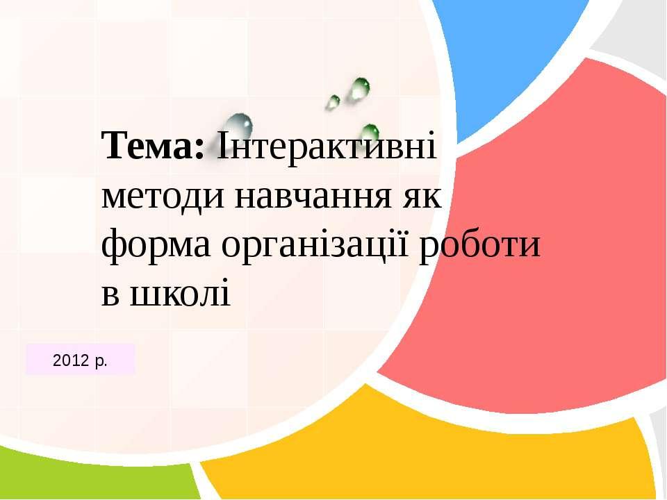Тема: Інтерактивні методи навчання як форма організації роботи в школі 2012 р...