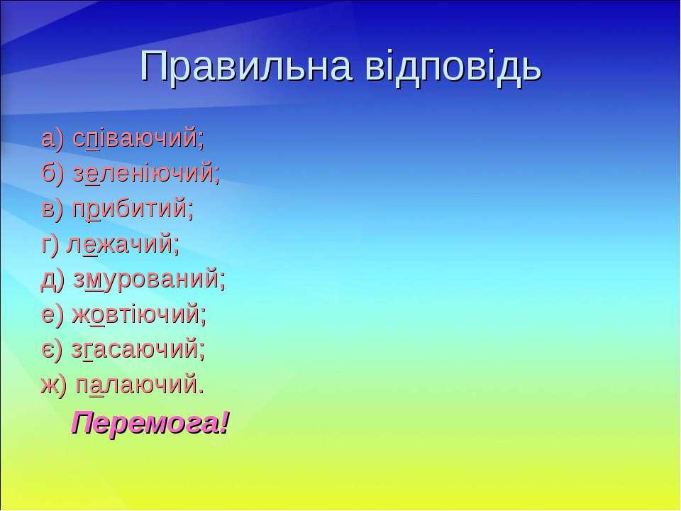Правильна відповідь а) співаючий; б) зеленіючий; в) прибитий; г) лежачий; д) ...