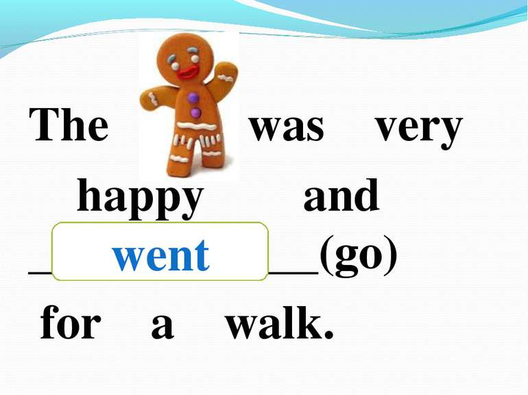 The was very happy and ____________(go) for a walk. went