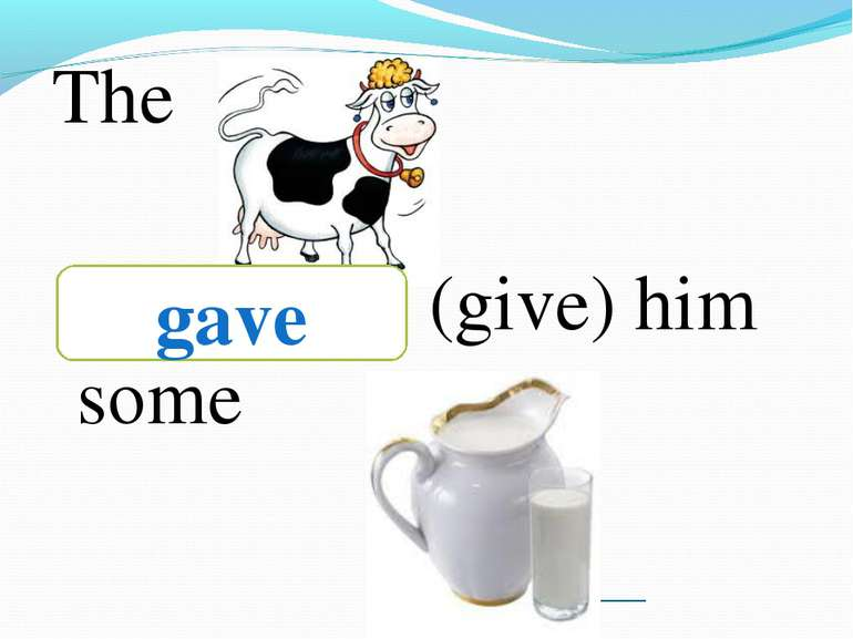 ___________ The ________ (give) him some gave