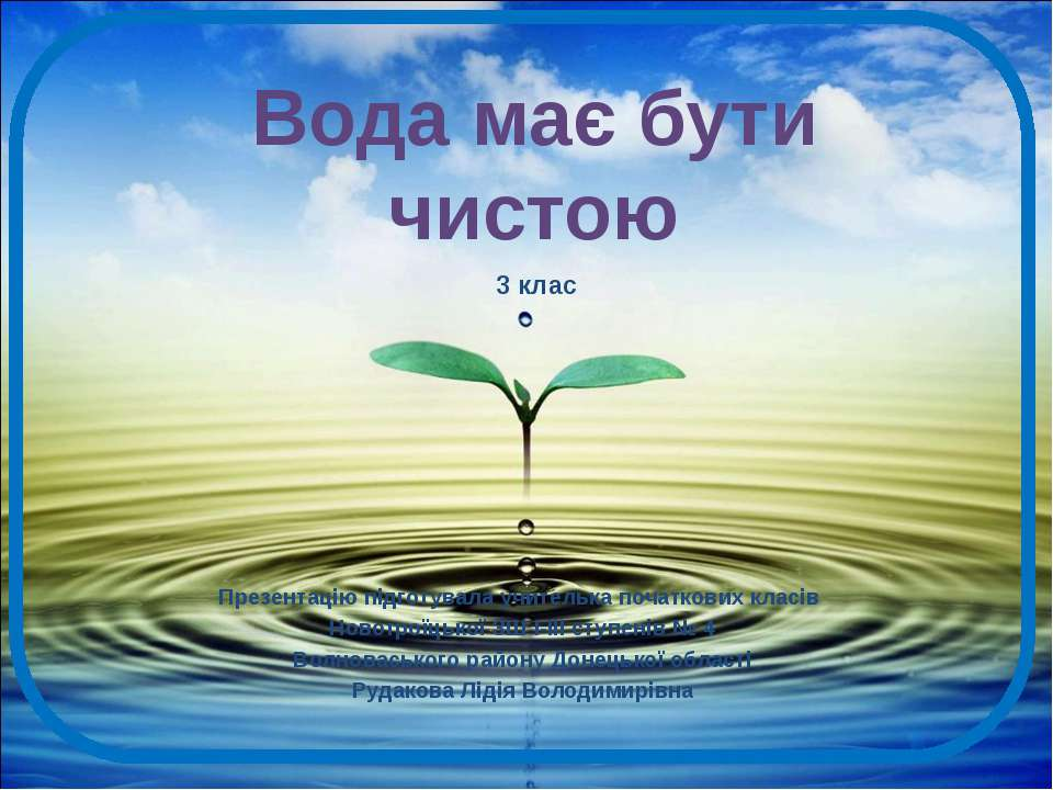 Вода має бути чистою Презентацію підготувала учителька початкових класів Ново...