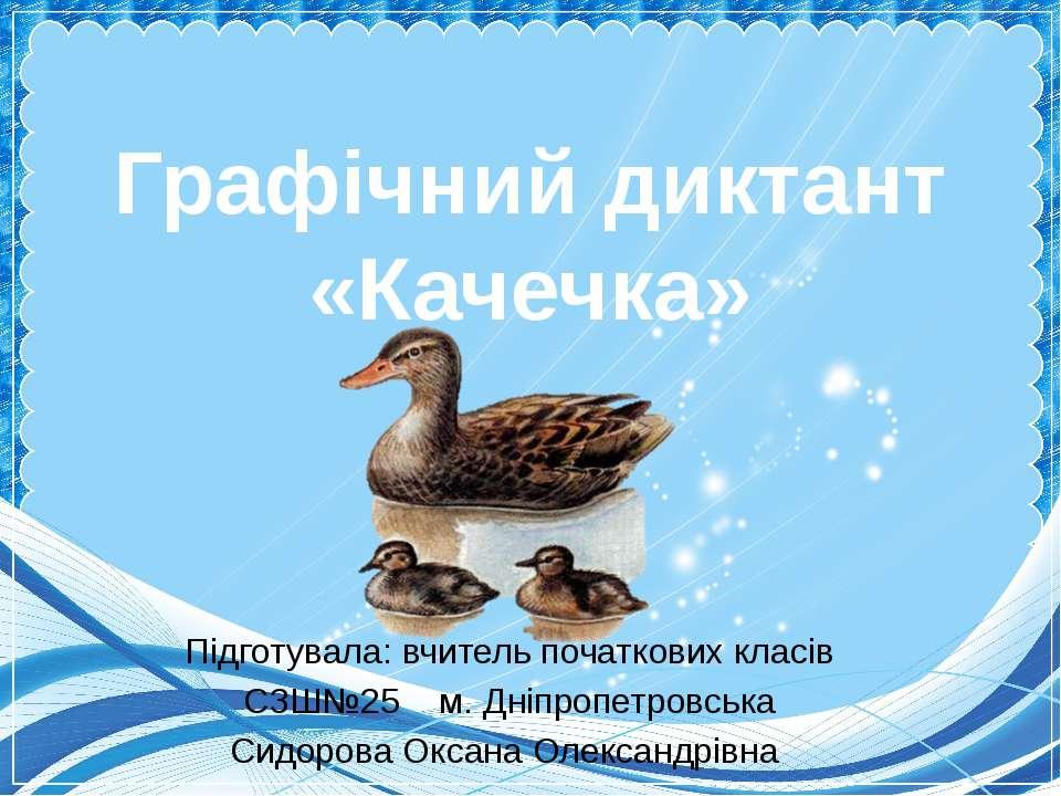 Графічний диктант «Качечка» Підготувала: вчитель початкових класів СЗШ№25 м. ...