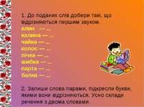 1. До поданих слів добери такі, що відрізняються першим звуком. клин — ... ка...