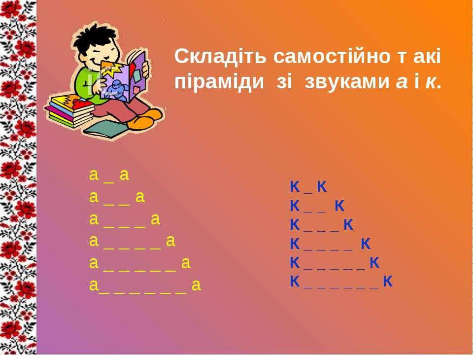 Складіть самостійно т акі піраміди зі звуками а і к. а _ а а _ _ а а _ _ _ а ...