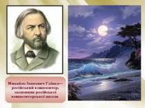 Михайло Іванович Глінка— російський композитор, засновник російської композит...