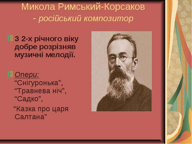 Микола Римський-Корсаков - російський композитор З 2-х річного віку добре роз...