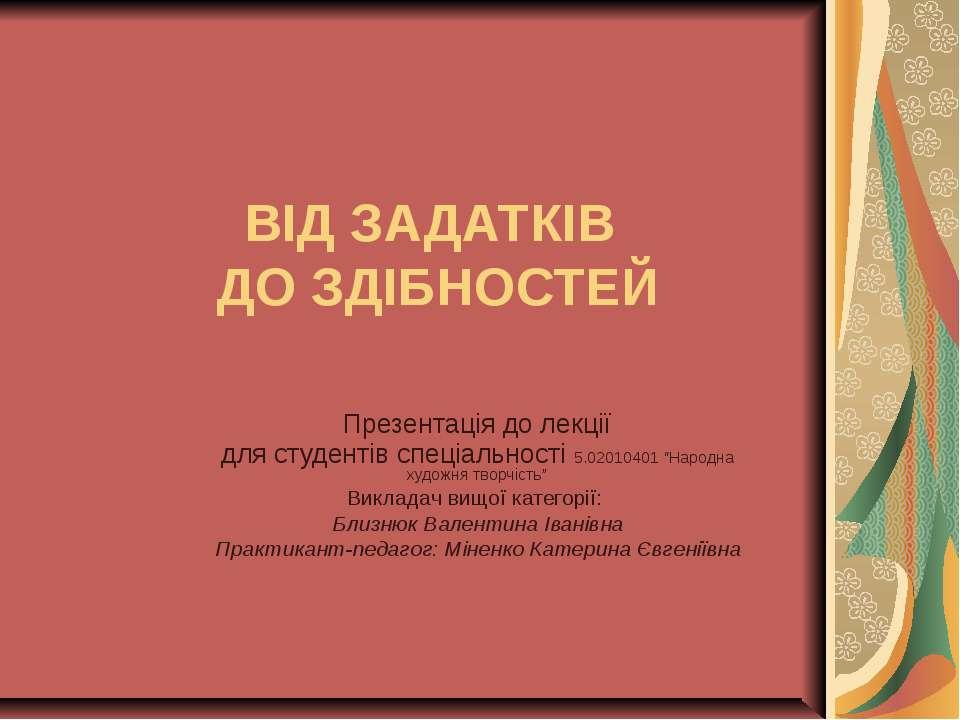 ВІД ЗАДАТКІВ ДО ЗДІБНОСТЕЙ Презентація до лекції для студентів спеціальності ...