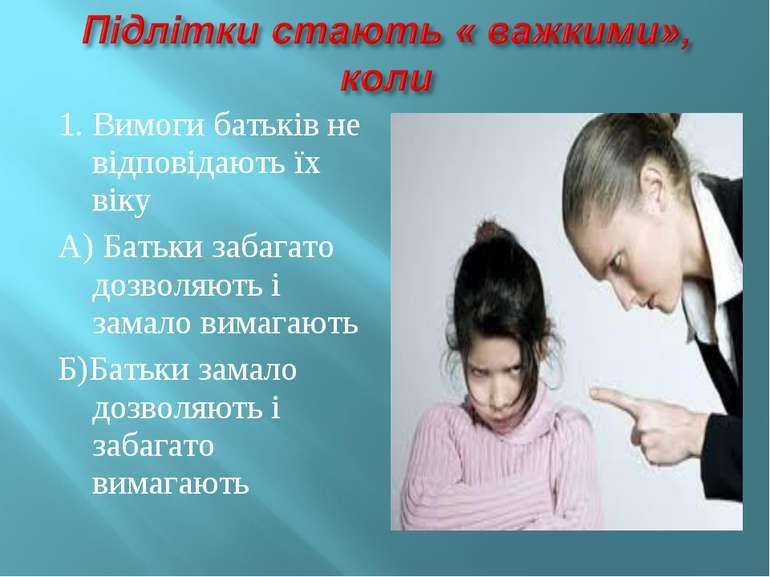 1. Вимоги батьків не відповідають їх віку А) Батьки забагато дозволяють і зам...