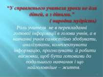 Роль учителя не в перекладанні готової інформації в голови учнів, а в навчанн...