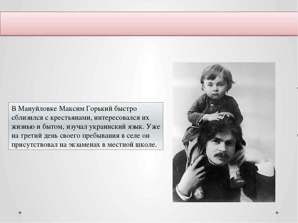 В Мануйловке Максим Горький быстро сблизился с крестьянами, интересовался их ...