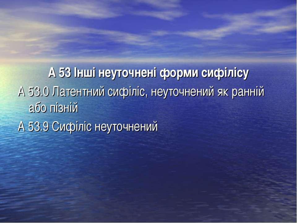 А 53 Інші неуточнені форми сифілісу А 53.0 Латентний сифіліс, неуточнений як ...