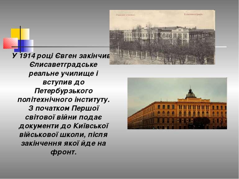 У 1914 році Євген закінчив Єлисаветградське реальне училище і вступив до Пете...