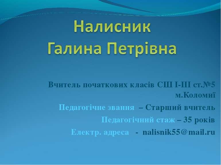 Вчитель початкових класів СШ І-ІІІ ст.№5 м.Коломиї Педагогічне звання – Старш...