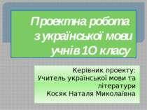 Проектна робота з української мови учнів 1О класу Керівник проекту: Учитель у...