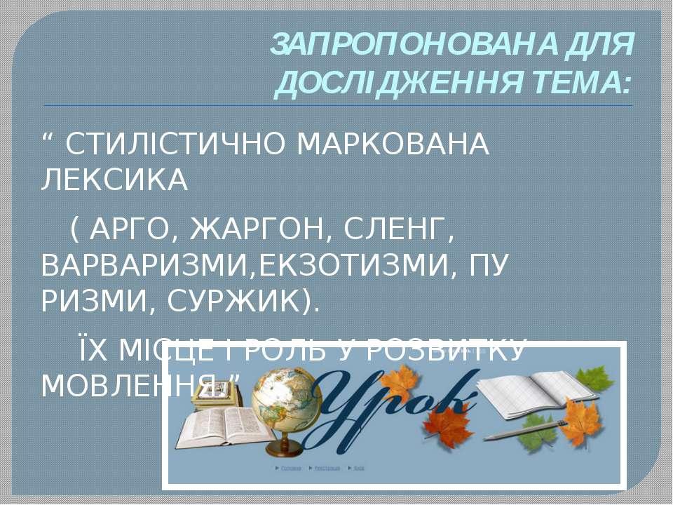 """ЗАПРОПОНОВАНА ДЛЯ ДОСЛІДЖЕННЯ ТЕМА: """" СТИЛІСТИЧНО МАРКОВАНА ЛЕКСИКА ( АРГО, Ж..."""
