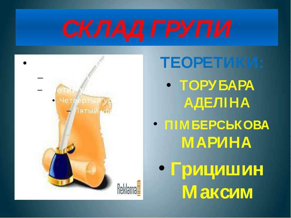 СКЛАД ГРУПИ ТЕОРЕТИКИ: ТОРУБАРА АДЕЛІНА ПІМБЕРСЬКОВА МАРИНА Грицишин Максим