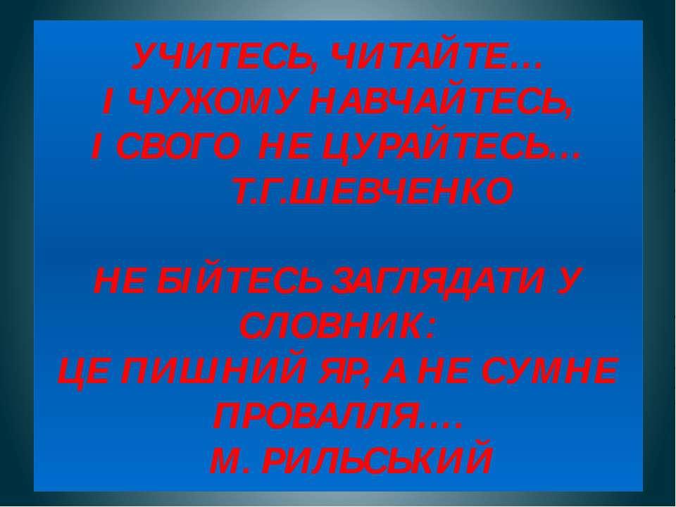 УЧИТЕСЬ, ЧИТАЙТЕ… І ЧУЖОМУ НАВЧАЙТЕСЬ, І СВОГО НЕ ЦУРАЙТЕСЬ… Т.Г.ШЕВЧЕНКО НЕ ...