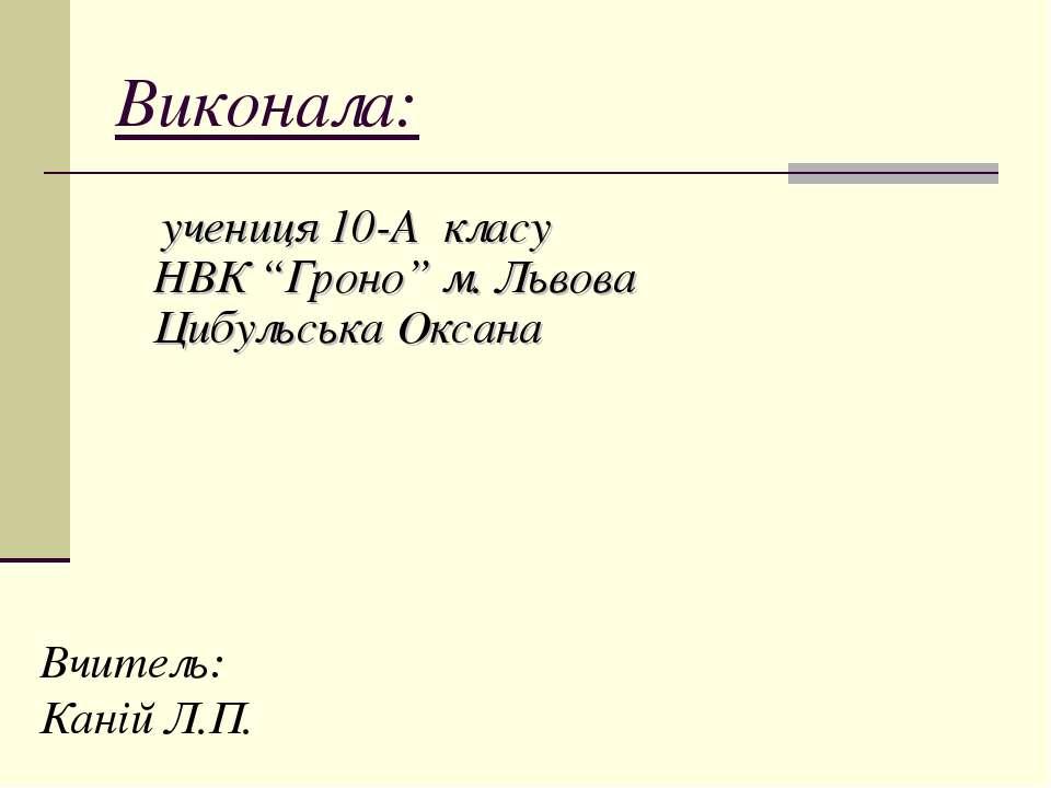 "Виконала: учениця 10-А класу НВК ""Гроно"" м. Львова Цибульська Оксана Вчитель:..."