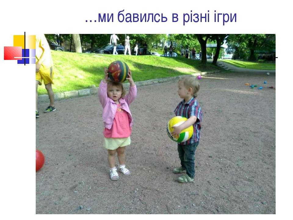 …ми бавилсь в різні ігри