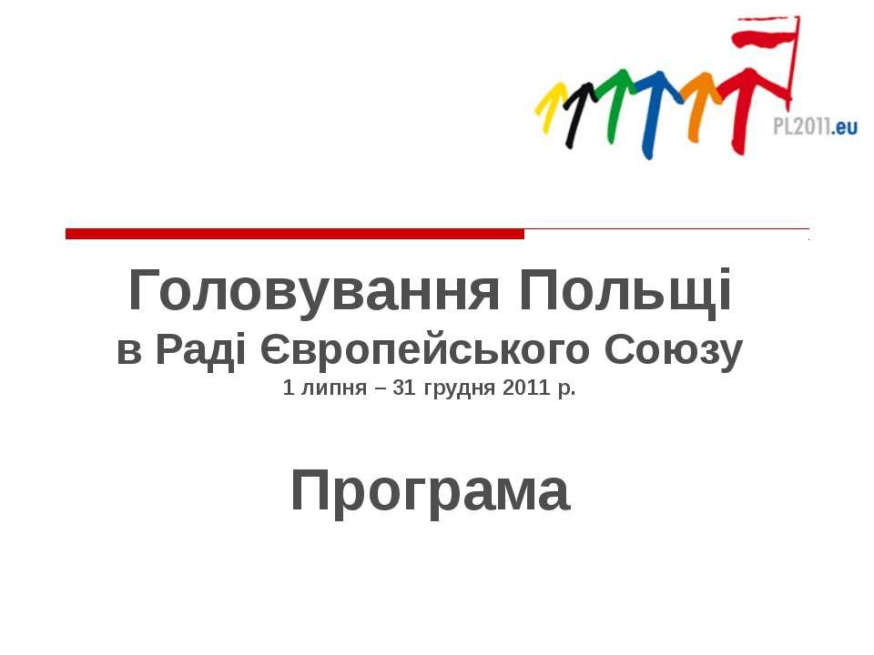 Головування Польщі в Раді Європейського Союзу 1 липня – 31 грудня 2011 р. Про...