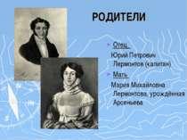РОДИТЕЛИ РОДИТЕЛИ Отец Юрий Петрович Лермонтов (капитан) Мать Мария Михайловн...