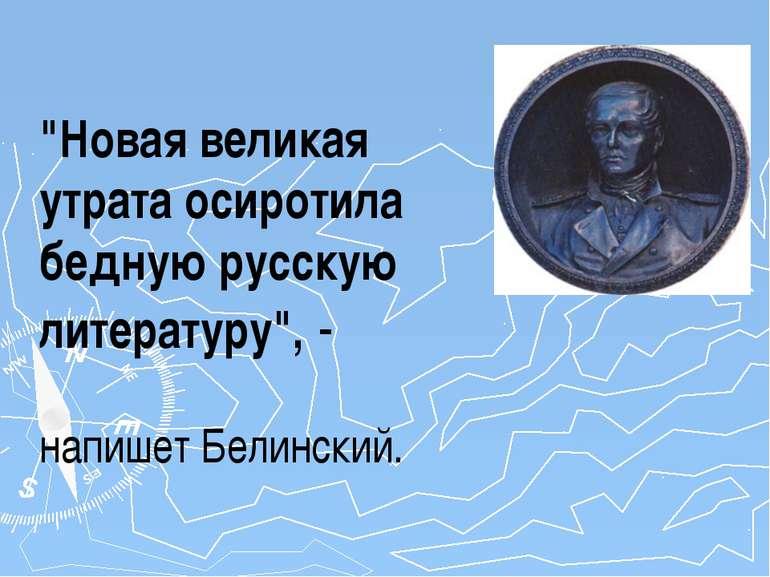 """""""Новая великая утрата осиротила бедную русскую литературу"""", - напишет Белинский."""