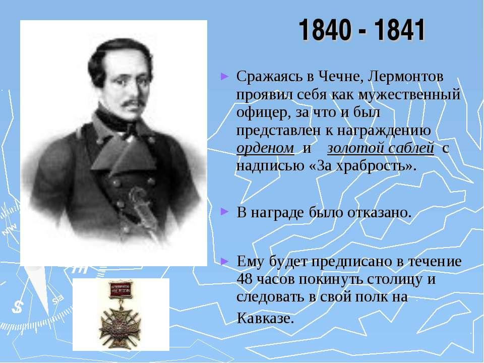1840 - 1841 Сражаясь в Чечне, Лермонтов проявил себя как мужественный офицер,...