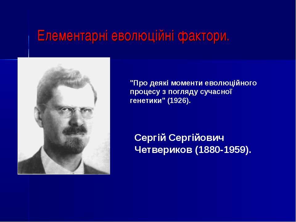 """Елементарні еволюційні фактори. Сергій Сергійович Четвериков (1880-1959). """"Пр..."""