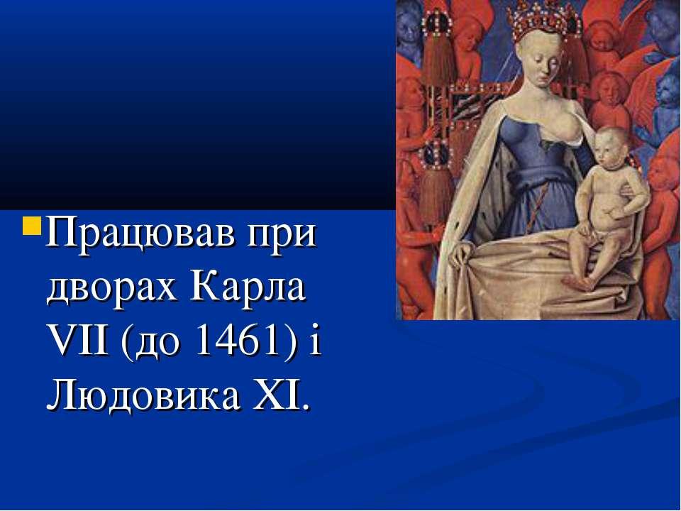 Працював при дворах Карла VII (до 1461) і Людовика XI.