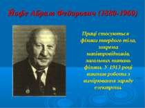Йофе Абрам Федорович (1880-1960) Праці стосуються фізики твердого тіла, зокре...