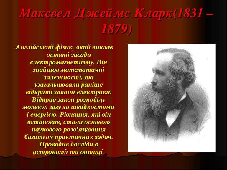 Максвел Джеймс Кларк(1831 – 1879) Англійський фізик, який виклав основні заса...