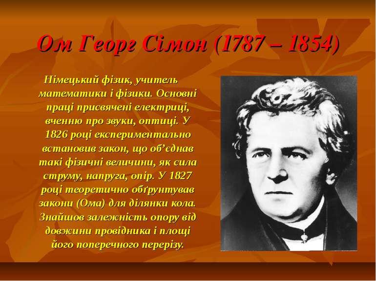 Ом Георг Сімон (1787 – 1854) Німецький фізик, учитель математики і фізики. Ос...