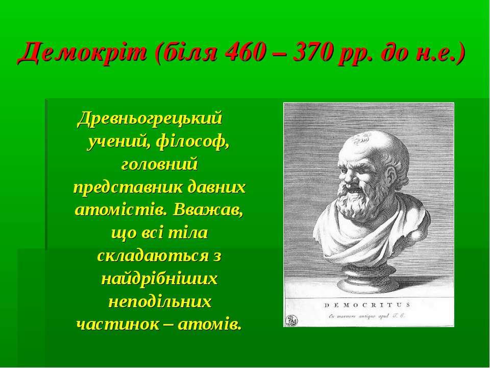 Демокріт (біля 460 – 370 рр. до н.е.) Древньогрецький учений, філософ, головн...