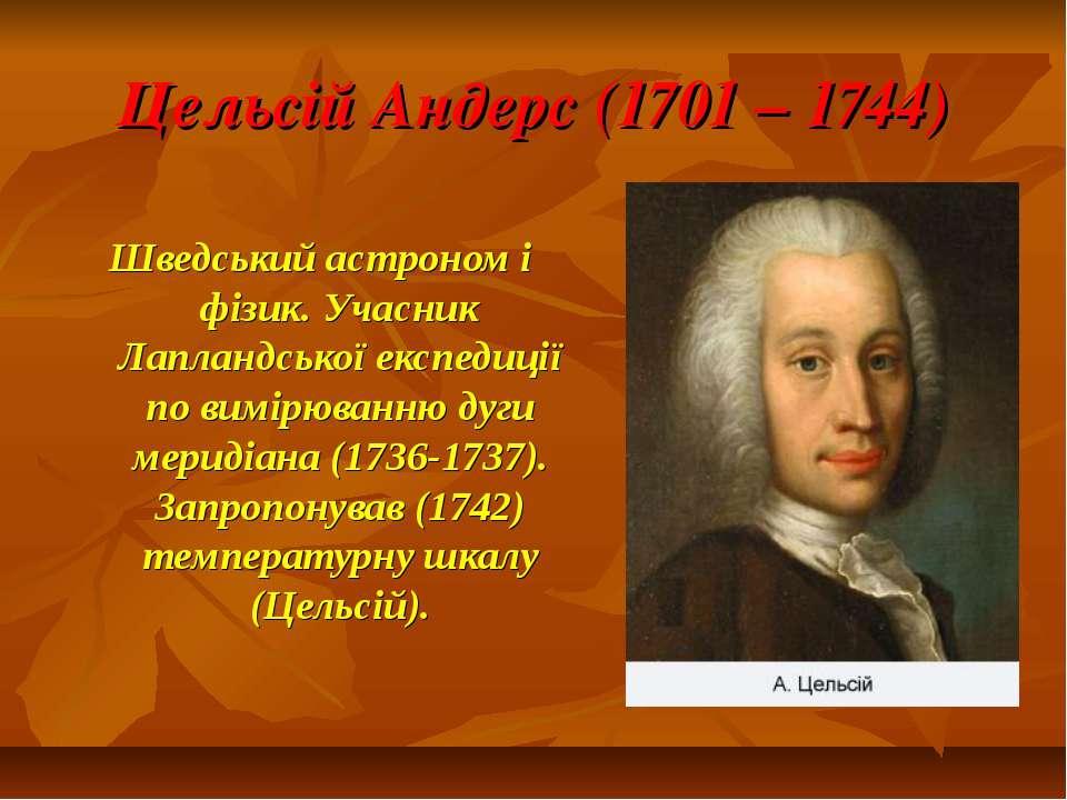 Цельсій Андерс (1701 – 1744) Шведський астроном і фізик. Учасник Лапландської...