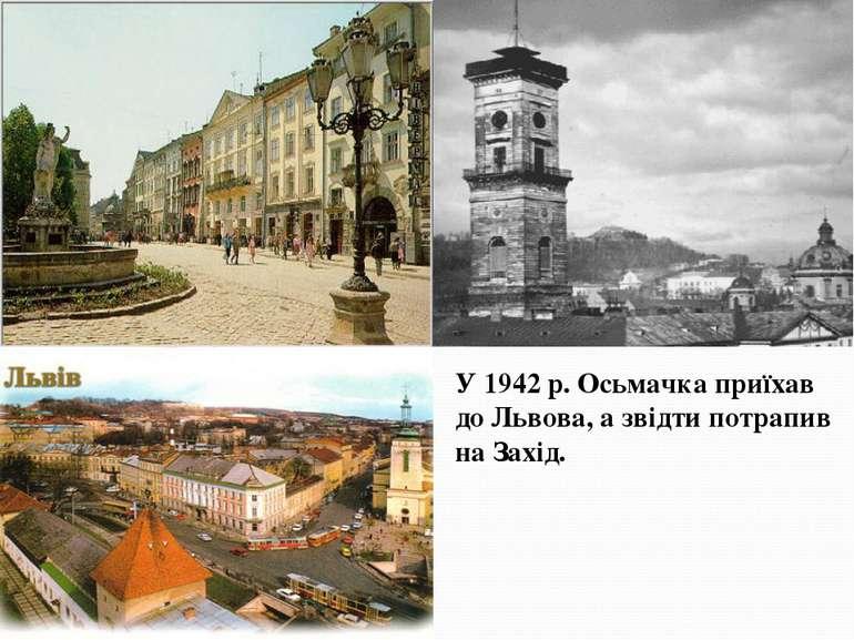 У 1942 р. Осьмачка приїхав до Львова, а звідти потрапив на Захід.