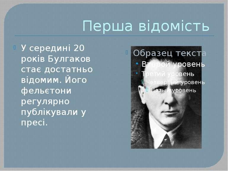 Перша відомість У середині 20 років Булгаков стає достатньо відомим. Його фел...