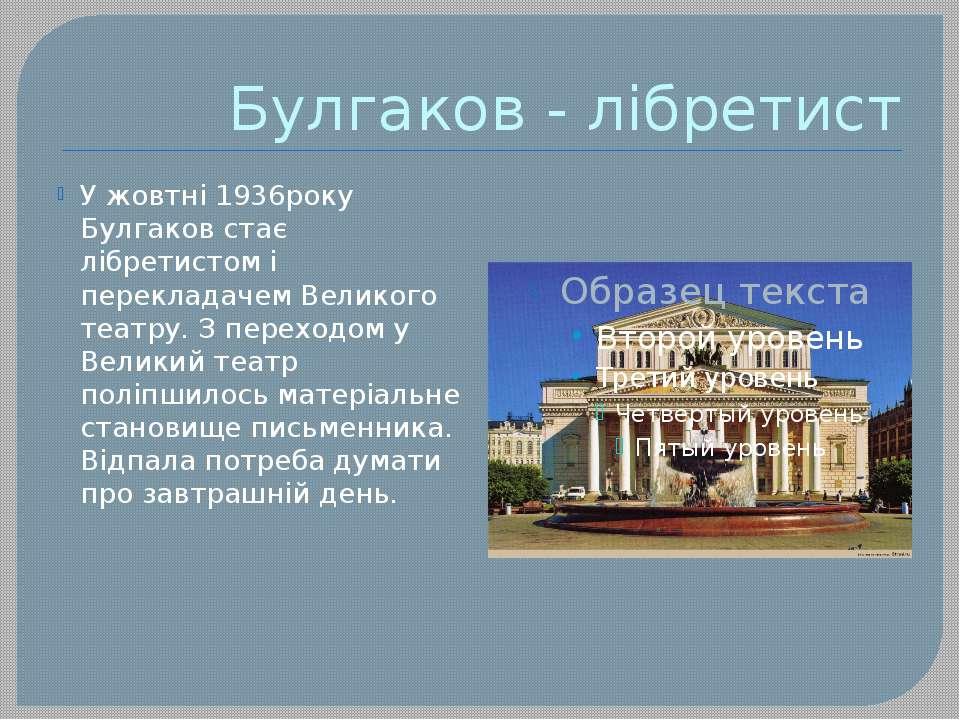 Булгаков - лібретист У жовтні 1936року Булгаков стає лібретистом і перекладач...