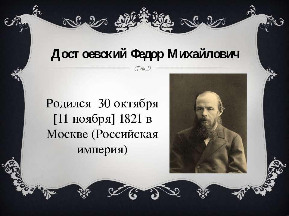 Достоєвський Федір Михайлович Народився 30 жовтня [11 листопада] 1821 року у ...