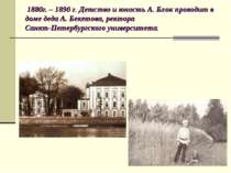 1880р. - 1890 р. Дитинство і юність А. Блок проводить в будинку діда А. Бекет...