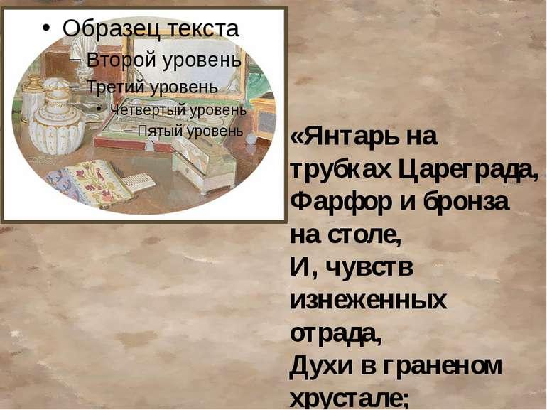 «Бурштин на трубках Цареграду, Фарфор і бронза на столі, І, почуттів зніжених...