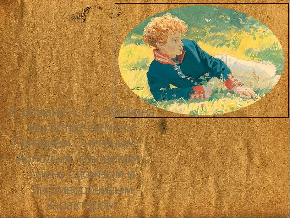 В романі А. С. Пушкіна ми зустрічаємося з Євгеном Онєгіним - молодою людиною ...