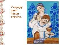 У середу рано Гриця отруїла.