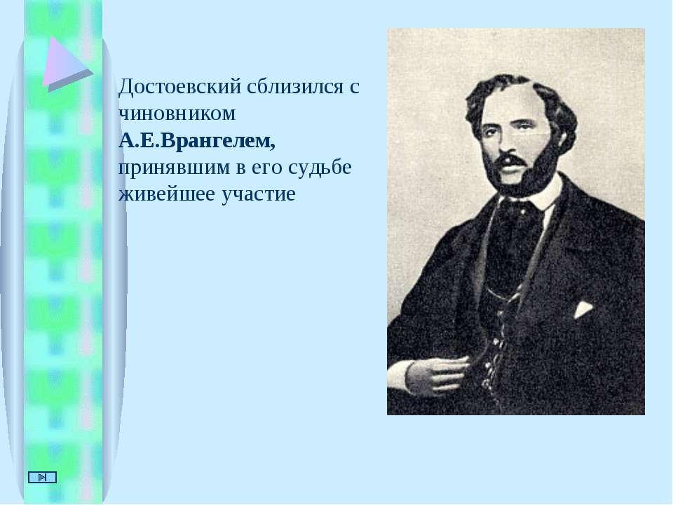 Достоевский сблизился с чиновником А.Е.Врангелем, принявшим в его судьбе живе...