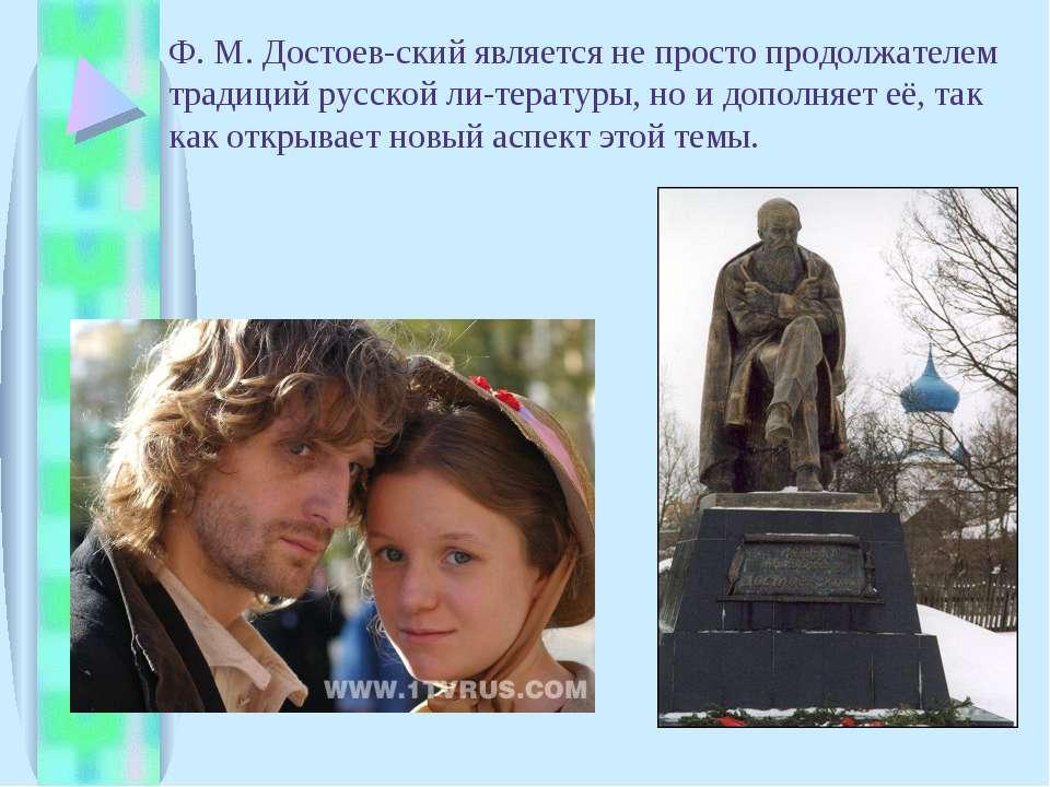 Ф. М. Достоев ский является не просто продолжателем традиций русской ли терат...